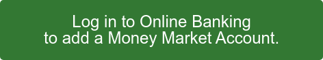 Log in to Online Banking to add a Money Market Account.