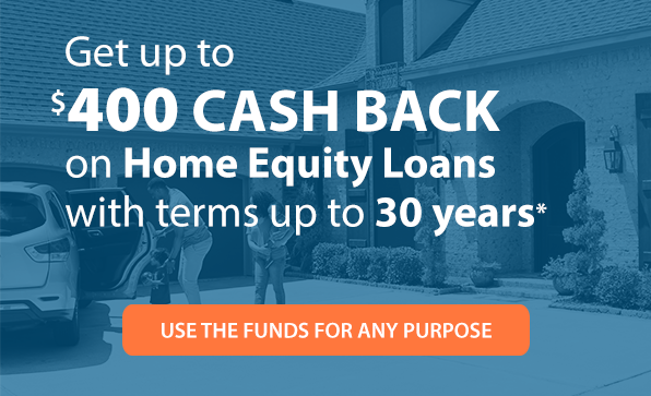 Get up to $400 CASH BACK on Home Equity Loans with terms up to 30 years.* Use the funds for any purpose.